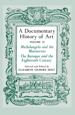 A Documentary History of Art, Volume 2: Michelangelo and the Mannerists, The Baroque and the Eighteenth Century - Holt, Elizabeth Gilmore