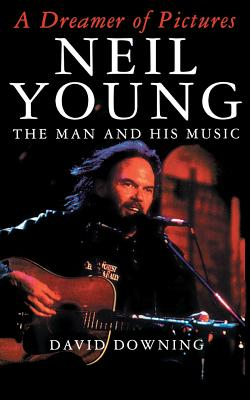 A Dreamer of Pictures: Neil Young: The Man and His Music - Downing, David