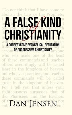A False Kind of Christianity: A Conservative Evangelical Refutation of Progressive Christianity - Jensen, Dan