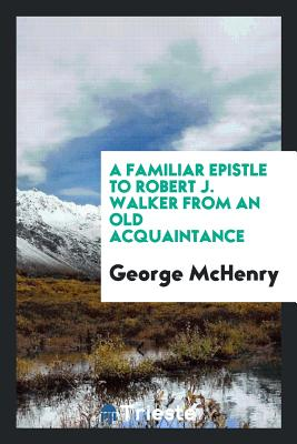 A Familiar Epistle to Robert J. Walker from an Old Acquaintance - McHenry, George