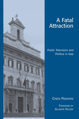 A Fatal Attraction: Public Television and Politics in Italy - Padovani, Cinzia, and Richeri, Giuseppe (Foreword by)