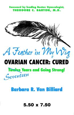 A Feather in My Wig--Ovarian Cancer: Cured Seventeen Years and Still Going Strong! - Van Billiard, Barbara R, and Barton, Theodore C