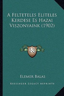 A Felteteles Eliteles Kerdese Es Hazai Viszonyaink (1902) - Balas, Elemer