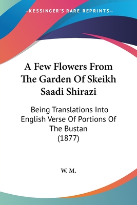 A Few Flowers from the Garden of Skeikh Saadi Shirazi: Being Translations Into English Verse of Portions of the Bustan (1877) - W M, M