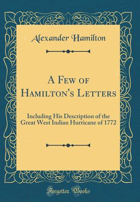 A Few of Hamilton's Letters: Including His Description of the Great West Indian Hurricane of 1772 (Classic Reprint) - Hamilton, Alexander
