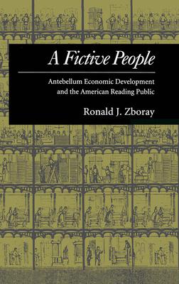 A Fictive People: Antebellum Economic Development and the American Reading Public - Zboray, Ronald J
