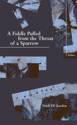 A Fiddle Pulled from the Throat of a Sparrow - Gordon, Noah Eli