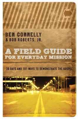 A Field Guide for Everyday Mission: 30 Days and 101 Ways to Demonstrate the Gospel - Connelly, Ben, and Roberts, Bob, and Hirsch, Alan, M.D. (Foreword by)