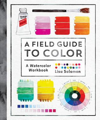 A Field Guide to Color: Watercolor Explorations in Hues, Tints, Shades, and Everything in Between - Solomon, Lisa