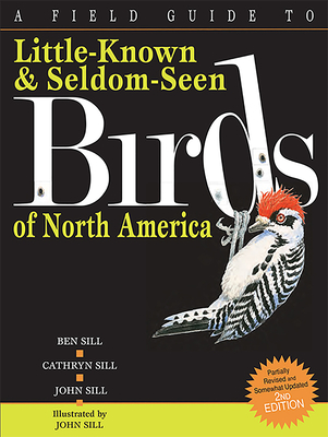 A Field Guide to Little-Known and Seldom-Seen Birds of North America - Sill, Cathryn, and Sill, Ben