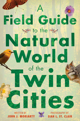 A Field Guide to the Natural World of the Twin Cities - Moriarty, John J, and St Clair, Siah L (Photographer)