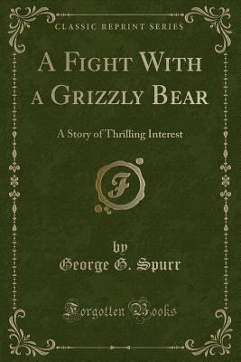 A Fight with a Grizzly Bear: A Story of Thrilling Interest (Classic Reprint) - Spurr, George G