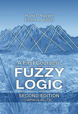 A First Course in Fuzzy Logic, Third Edition - Nguyen, Hung T, and Walker, Elbert A