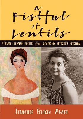 A Fistful of Lentils: Syrian-Jewish Recipes From Grandma Fritzie's Kitchen - Abadi, Jennifer Felicia