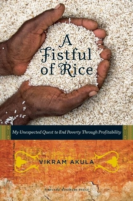 A Fistful of Rice: My Unexpected Quest to End Poverty Through Profitability - Akula, Vikram