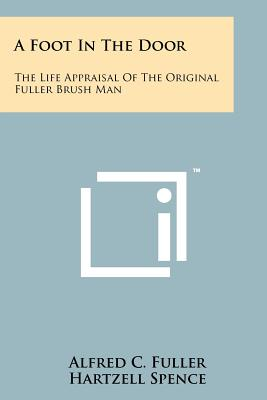 A Foot in the Door: The Life Appraisal of the Original Fuller Brush Man - Fuller, Alfred C, and Spence, Hartzell