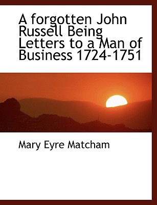 A Forgotten John Russell Being Letters to a Man of Business 1724-1751 - Matcham, Mary Eyre
