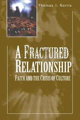 A Fractured Relationship: Faith and the Crisis of Culture - Norris, Thomas J