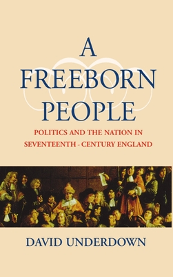 A Freeborn People: Politics and the Nation in Seventeenth-Century England - Underdown, David