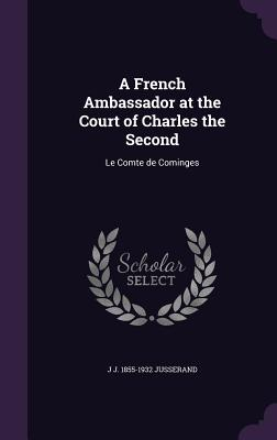 A French Ambassador at the Court of Charles the Second: Le Comte de Cominges - Jusserand, J J 1855-1932