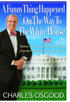 A Funny Thing Happened on the Way to the White House: Humor, Blunders, and Other Oddities from the Presidential Campaign Trail - Osgood, Charles