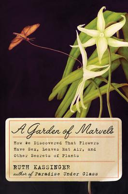 A Garden of Marvels: How We Discovered That Flowers Have Sex, Leaves Eat Air, and Other Secrets of Plants - Kassinger, Ruth