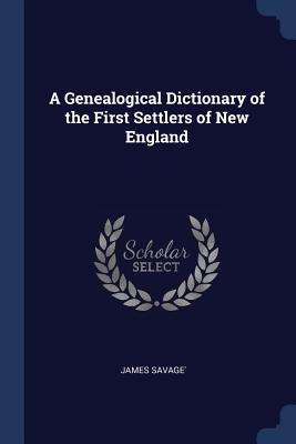 A Genealogical Dictionary of the First Settlers of New England - Savage, James