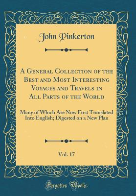 A General Collection of the Best and Most Interesting Voyages and Travels in All Parts of the World, Vol. 17: Many of Which Are Now First Translated Into English; Digested on a New Plan (Classic Reprint) - Pinkerton, John