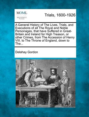A General History of the Lives, Trials, and Executions of All the Royal and Noble Personages, That Have Suffered in Great-Britain and Ireland for High Treason, or Other Crimes, from the Accession of Henry VIII. to the Throne of England, Down to The... - Gordon, Delahay