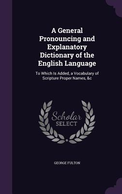 A General Pronouncing and Explanatory Dictionary of the English Language: To Which Is Added, a Vocabulary of Scripture Proper Names, &C - Fulton, George