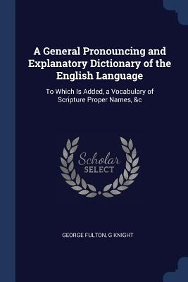A General Pronouncing and Explanatory Dictionary of the English Language: To Which Is Added, a Vocabulary of Scripture Proper Names, &C - Fulton, George, and Knight, G