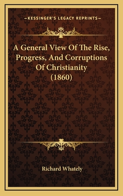 A General View of the Rise, Progress, and Corruptions of Christianity - Whately, Richard