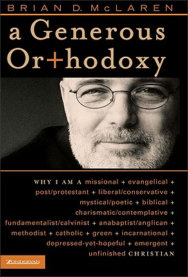 A Generous Orthodoxy: Why I Am a Missional, Evangelical, Post/Protestant, Liberal/Conservative, Mystical/Poetic, Biblical, Charismatic/Contemplative, Fundamentalist/Calvinist, Anabaptist/Anglican, Metho - McLaren, Brian D, and Altson, Renee N, and Beckwith, Ivy