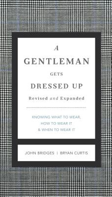A Gentleman Gets Dressed Up Revised and Updated: What to Wear, When to Wear It, How to Wear It - Bridges, John, and Curtis, Bryan