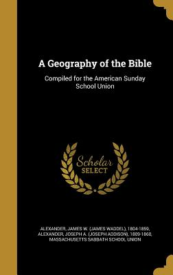 A Geography of the Bible: Compiled for the American Sunday School Union - Alexander, James W (James Waddel) 1804 (Creator), and Alexander, Joseph a (Joseph Addison) 1 (Creator), and Massachusetts...