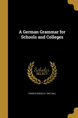 A German Grammar for Schools and Colleges - Ball, Francis Kingsley 1863-