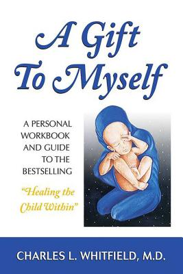 "A Gift to Myself: A Personal Workbook and Guide to ""healing the Child Within"" - Whitfield, Charles"