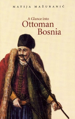 A Glance Into Ottoman Bosnia - Mauranic, Matija, and Magas, Branka (Translated by)