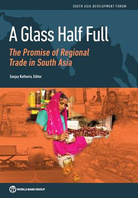 A glass half full: the promise of regional trade in South Asia - Kathuria, Sanjay