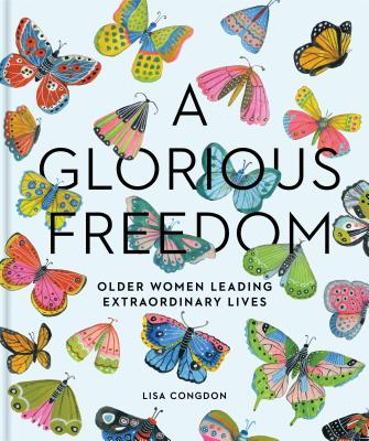 A Glorious Freedom: Older Women Leading Extraordinary Lives (Gifts for Grandmothers, Books for Middle Age, Inspiring Gifts for Older Women) - Congdon, Lisa
