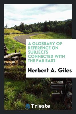 A Glossary of Reference on Subjects Connected with the Far East - Giles, Herbert A, Dr.