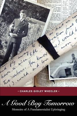 A Good Boy Tomorrow: Memoirs of a Fundamentalist Upbringing - Wheeler, Charles Gidley