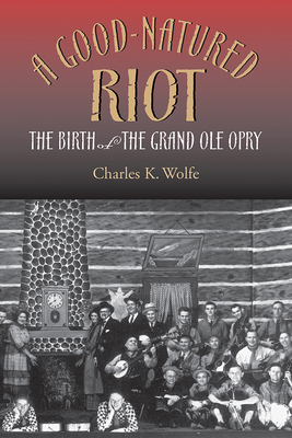 A Good-Natured Riot: The Birth of the Grand OLE Opry - Wolfe, Charles K