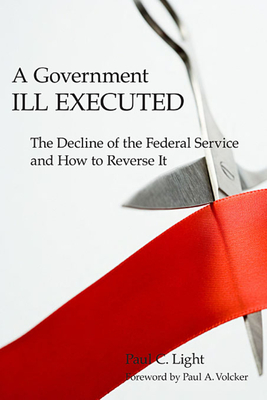 A Government Ill Executed: The Decline of the Federal Service and How to Reverse It - Light, Paul C, and Volcker, Paul A, Professor (Foreword by)