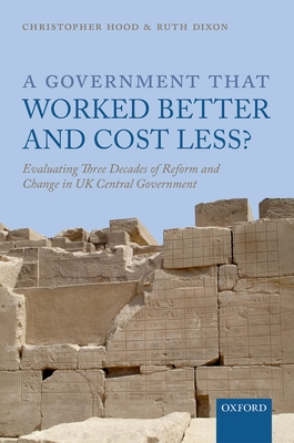 A Government that Worked Better and Cost Less?: Evaluating Three Decades of Reform and Change in UK Central Government - Hood, Christopher, and Dixon, Ruth