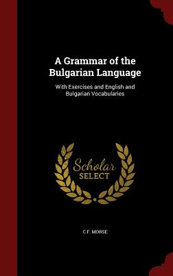A Grammar of the Bulgarian Language: With Exercises and English and Bulgarian Vocabularies - Morse, C F