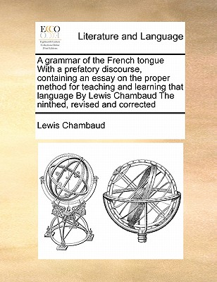 A Grammar of the French Tongue with a Prefatory Discourse, Containing an Essay on the Proper Method for Teaching and Learning That Language by Lewis Chambaud the Ninthed, Revised and Corrected - Chambaud, Lewis