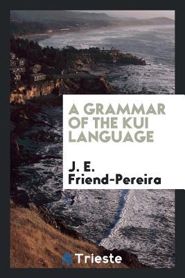 A Grammar of the Kui Language - Friend-Pereira, J E