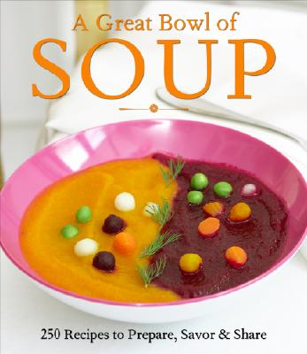 A Great Bowl of Soup: 250 Recipes to Prepare, Savor & Share - Byrnes, Christine (Editor), and Raffetto, Theresa (Photographer)