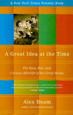 A Great Idea at the Time: The Rise, Fall, and Curious Afterlife of the Great Books - Beam, Alex